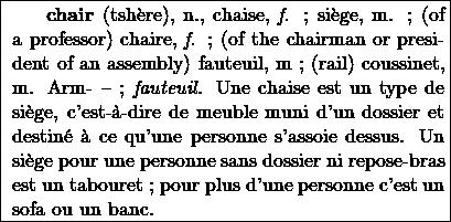 \fbox{ \begin{minipage}{8.5cm}\hspace*{5mm} {\bf chair} (tsh\`{e}re), n., chaise, {\it f.} ; si\`{e}ge, m. ; (of a professor) chaire, {\it f.} ; (of the chairman or president of an assembly) fauteuil, m ; (rail) coussinet, m. Arm- -- ; {\it fauteuil}. Une chaise est un type de si\`{e}ge, c'est-\`{a}-dire de meuble muni d'un dossier et destin\'{e} \`{a} ce qu'une personne s'assoie dessus. Un si\`{e}ge pour une personne sans dossier ni repose-bras est un tabouret ; pour plus d'une personne c'est un sofa ou un banc. \end{minipage}}